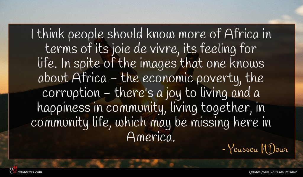 I think people should know more of Africa in terms of its joie de vivre, its feeling for life. In spite of the images that one knows about Africa - the economic poverty, the corruption - there's a joy to living and a happiness in community, living together, in community life, which may be missing here in America.