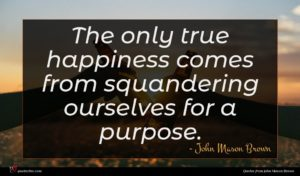 John Mason Brown quote : The only true happiness ...