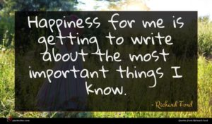 Richard Ford quote : Happiness for me is ...