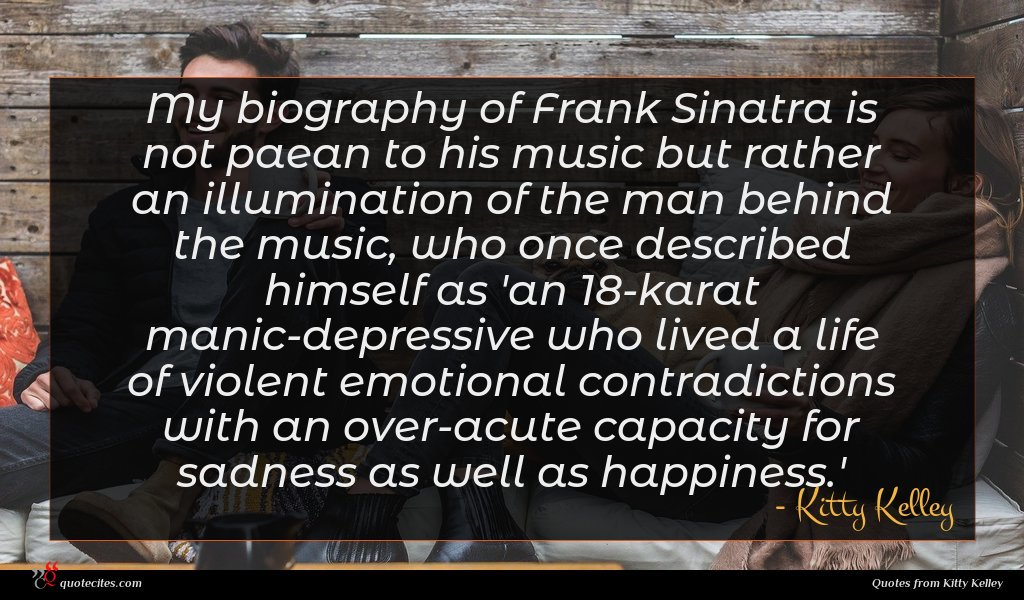 My biography of Frank Sinatra is not paean to his music but rather an illumination of the man behind the music, who once described himself as 'an 18-karat manic-depressive who lived a life of violent emotional contradictions with an over-acute capacity for sadness as well as happiness.'