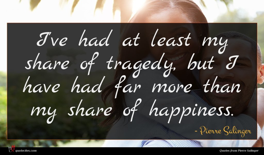 I've had at least my share of tragedy, but I have had far more than my share of happiness.