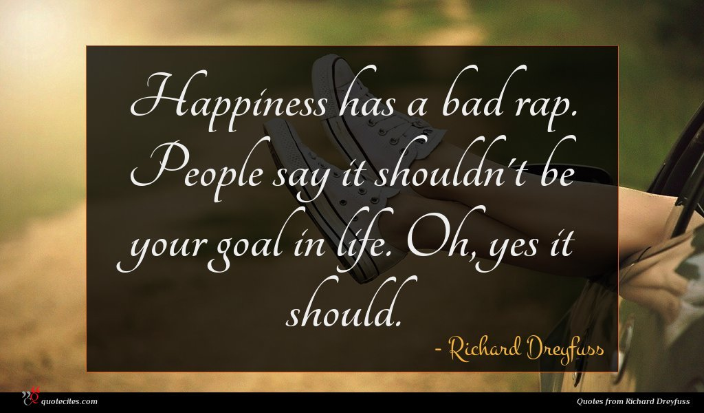 Happiness has a bad rap. People say it shouldn't be your goal in life. Oh, yes it should.