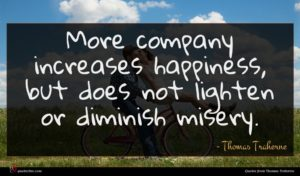 Thomas Traherne quote : More company increases happiness ...