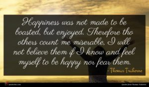 Thomas Traherne quote : Happiness was not made ...