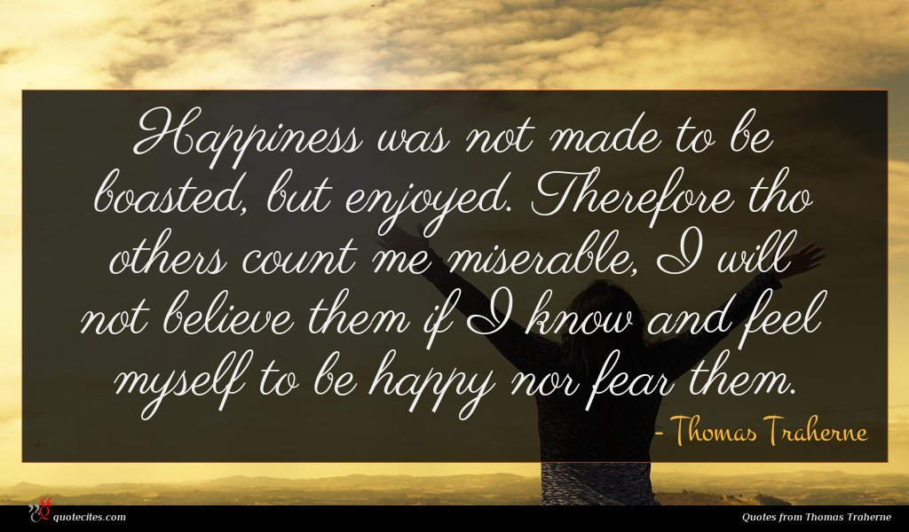 Happiness was not made to be boasted, but enjoyed. Therefore tho others count me miserable, I will not believe them if I know and feel myself to be happy nor fear them.