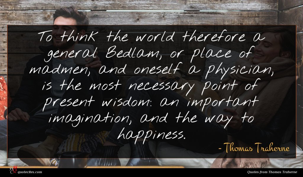 To think the world therefore a general Bedlam, or place of madmen, and oneself a physician, is the most necessary point of present wisdom: an important imagination, and the way to happiness.