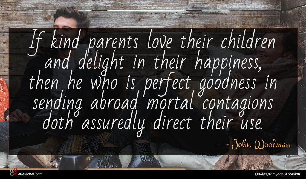 If kind parents love their children and delight in their happiness, then he who is perfect goodness in sending abroad mortal contagions doth assuredly direct their use.