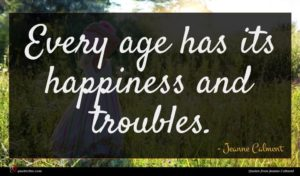 Jeanne Calment quote : Every age has its ...