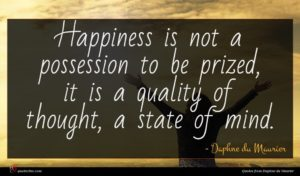 Daphne du Maurier quote : Happiness is not a ...