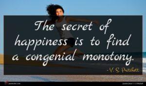 V. S. Pritchett quote : The secret of happiness ...