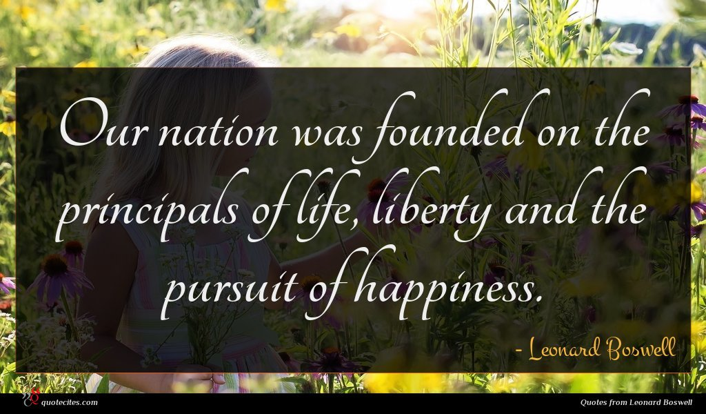 Our nation was founded on the principals of life, liberty and the pursuit of happiness.