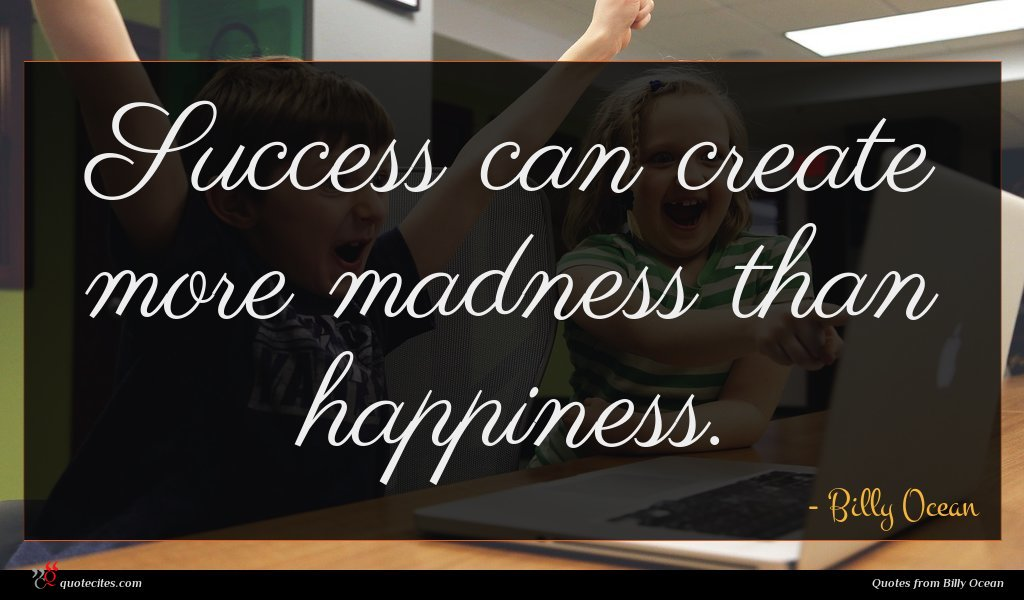 Success can create more madness than happiness.