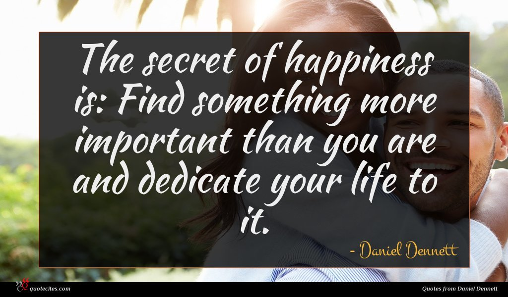 The secret of happiness is: Find something more important than you are and dedicate your life to it.