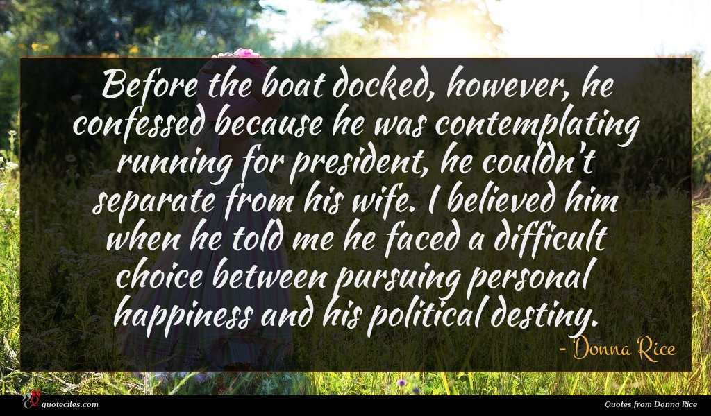 Before the boat docked, however, he confessed because he was contemplating running for president, he couldn't separate from his wife. I believed him when he told me he faced a difficult choice between pursuing personal happiness and his political destiny.
