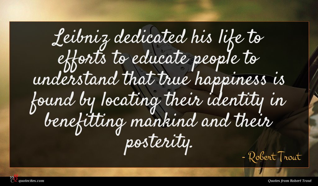Leibniz dedicated his life to efforts to educate people to understand that true happiness is found by locating their identity in benefitting mankind and their posterity.