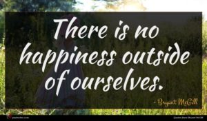Bryant McGill quote : There is no happiness ...