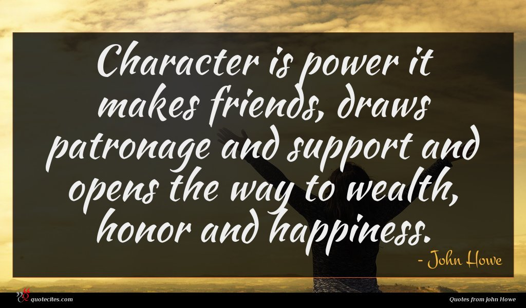 Character is power it makes friends, draws patronage and support and opens the way to wealth, honor and happiness.