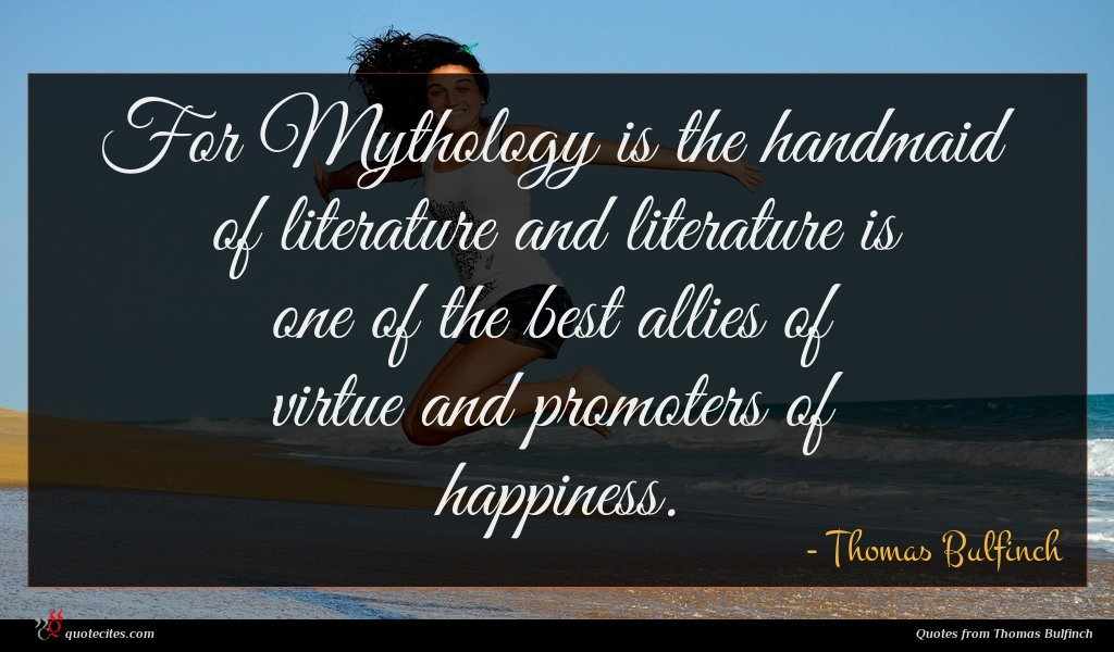 For Mythology is the handmaid of literature and literature is one of the best allies of virtue and promoters of happiness.