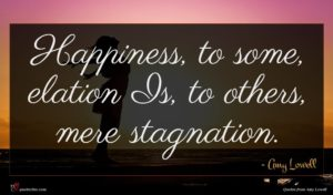 Amy Lowell quote : Happiness to some elation ...