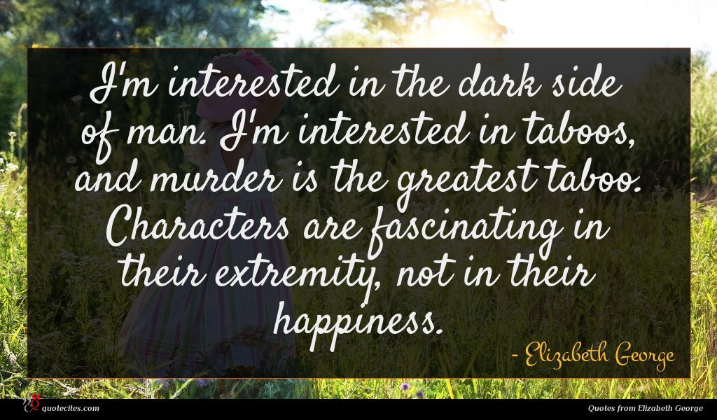 I'm interested in the dark side of man. I'm interested in taboos, and murder is the greatest taboo. Characters are fascinating in their extremity, not in their happiness.