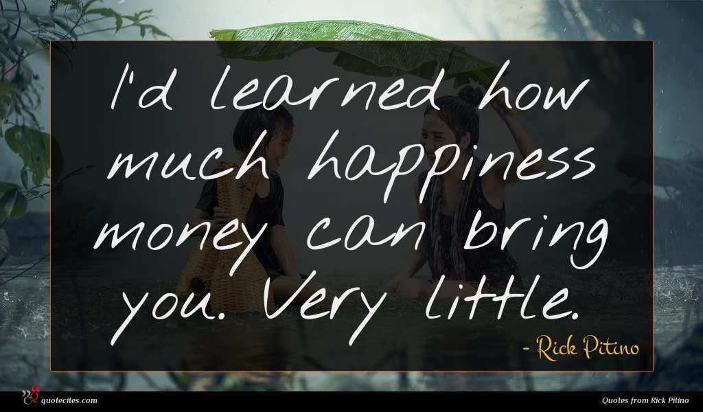 I'd learned how much happiness money can bring you. Very little.