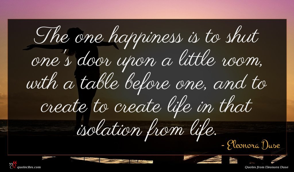 The one happiness is to shut one's door upon a little room, with a table before one, and to create to create life in that isolation from life.