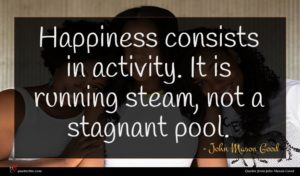 John Mason Good quote : Happiness consists in activity ...