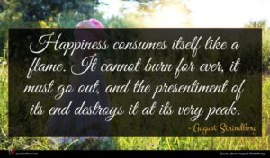 August Strindberg quote : Happiness consumes itself like ...