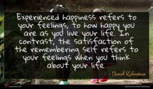 Daniel Kahneman quote : Experienced happiness refers to ...