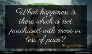 Margaret Oliphant quote : What happiness is there ...