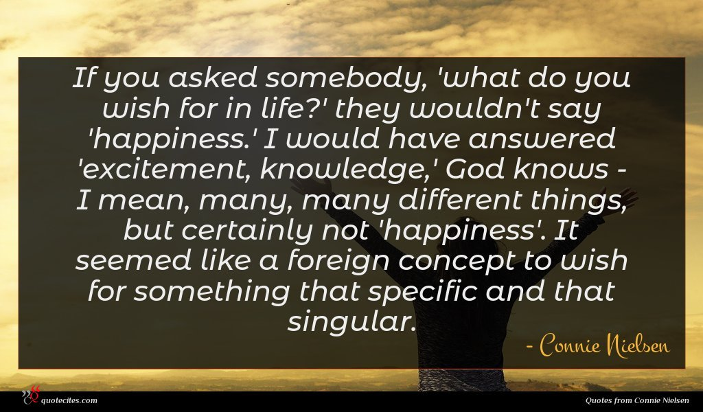 If you asked somebody, 'what do you wish for in life?' they wouldn't say 'happiness.' I would have answered 'excitement, knowledge,' God knows - I mean, many, many different things, but certainly not 'happiness'. It seemed like a foreign concept to wish for something that specific and that singular.