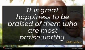 Philip Sidney quote : It is great happiness ...