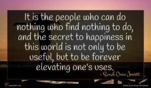 Sarah Orne Jewett quote : It is the people ...