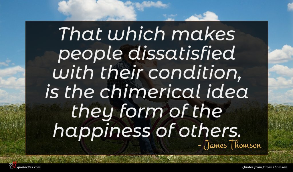That which makes people dissatisfied with their condition, is the chimerical idea they form of the happiness of others.