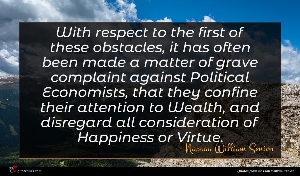 With respect to the first of these obstacles, it has often been made a matter of grave complaint against Political Economists, that they confine their attention to Wealth, and disregard all consideration of Happiness or Virtue.