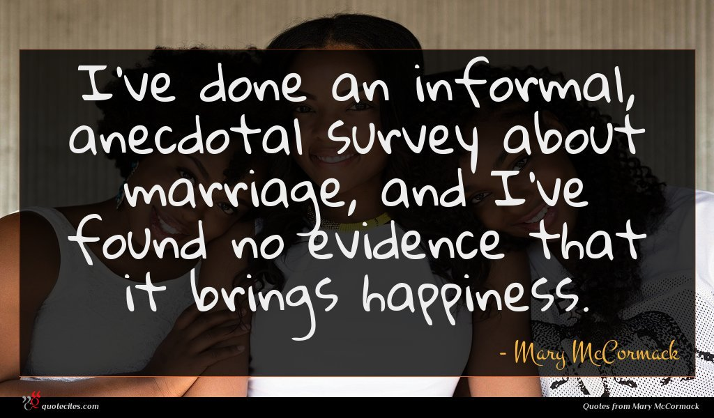 I've done an informal, anecdotal survey about marriage, and I've found no evidence that it brings happiness.