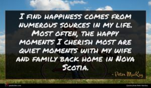 Peter MacKay quote : I find happiness comes ...
