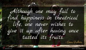 Anna Pavlova quote : Although one may fail ...