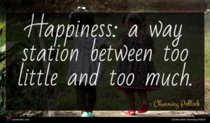 Channing Pollock quote : Happiness a way station ...