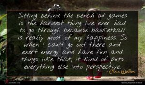 Chris Webber quote : Sitting behind the bench ...