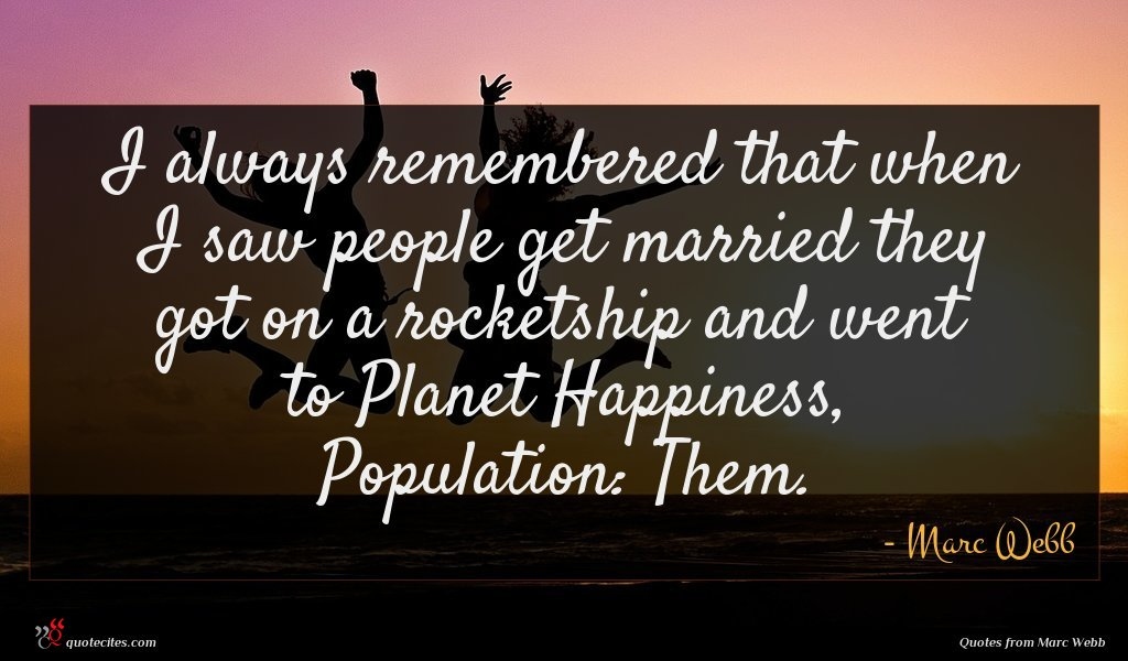 I always remembered that when I saw people get married they got on a rocketship and went to Planet Happiness, Population: Them.