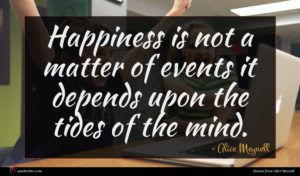 Alice Meynell quote : Happiness is not a ...