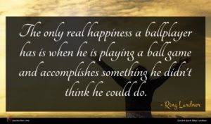 Ring Lardner quote : The only real happiness ...