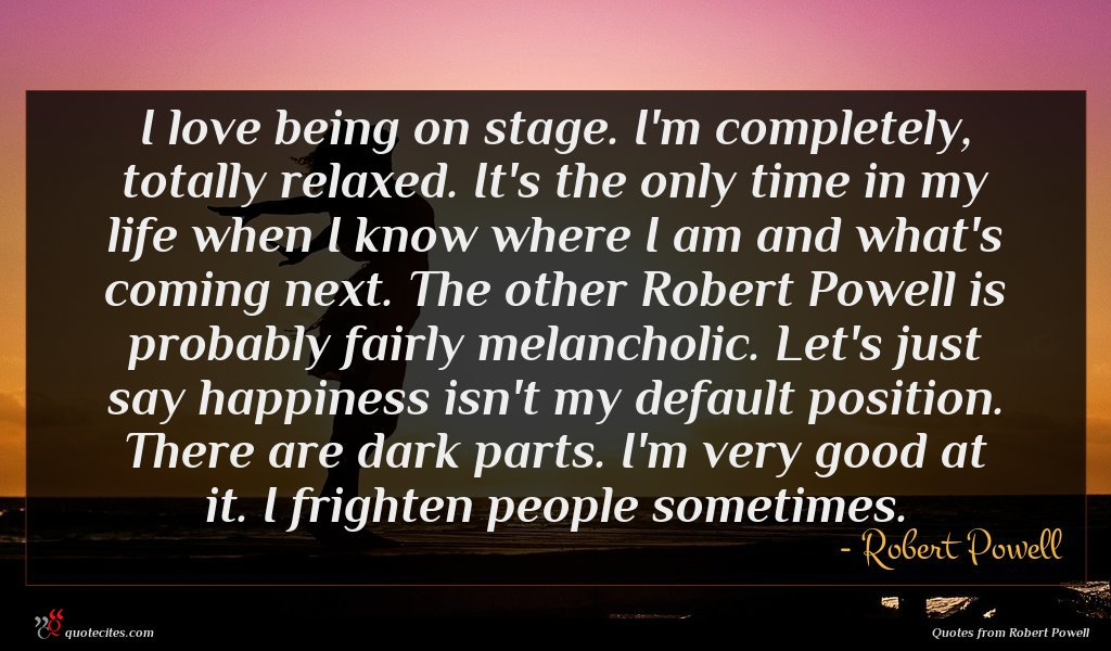 I love being on stage. I'm completely, totally relaxed. It's the only time in my life when I know where I am and what's coming next. The other Robert Powell is probably fairly melancholic. Let's just say happiness isn't my default position. There are dark parts. I'm very good at it. I frighten people sometimes.