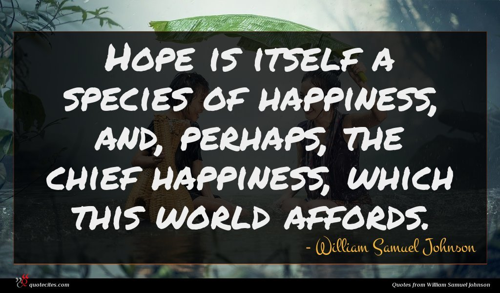 Hope is itself a species of happiness, and, perhaps, the chief happiness, which this world affords.