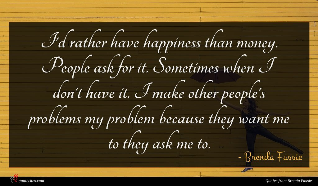 I'd rather have happiness than money. People ask for it. Sometimes when I don't have it. I make other people's problems my problem because they want me to they ask me to.