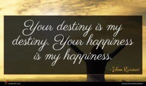 Islom Karimov quote : Your destiny is my ...