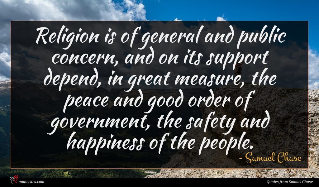 Religion is of general and public concern, and on its support depend, in great measure, the peace and good order of government, the safety and happiness of the people.