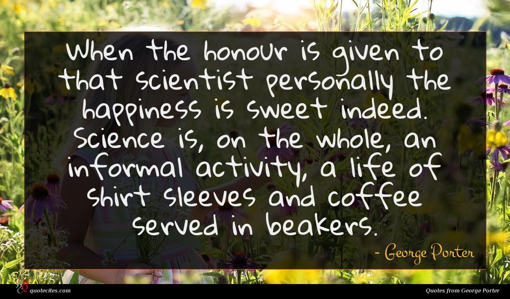 When the honour is given to that scientist personally the happiness is sweet indeed. Science is, on the whole, an informal activity, a life of shirt sleeves and coffee served in beakers.