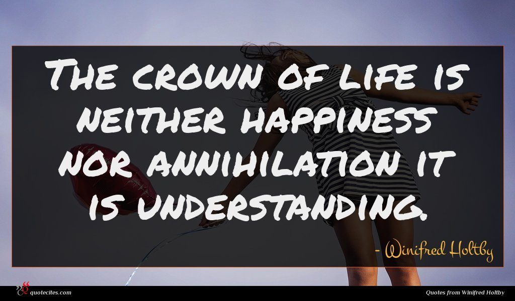 The crown of life is neither happiness nor annihilation it is understanding.